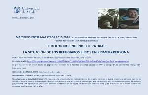 <p>MAESTROS ENTRE MAESTROS.<br /> EL DOLOR NO ENTIENDE DE PATRIAS. LA SITUACI&Oacute;N DE LOS REFUGIADOS SIRIOS EN PRIMERA PERSONA.</p>  <p>26 de noviembre de 2015, 15.00, Aula Magna.</p>  <p>N&Uacute;MERO DE CR&Eacute;DITOS: 0,2 ECTS de tipo transversal.</p>  <p>INSCRIPCIONES:</p>  <p><a href=https://docs.google.com/forms/d/1bfhU7FiciVYCVYhtHClfcz3OYgybnElOhoy3-W4ZgBk/viewform?edit_requested=true>https://docs.google.com/forms/d/1bfhU7FiciVYCVYhtHClfcz3OYgybnElOhoy3-W4ZgBk/viewform?edit_requested=true</a></p>  <p>DESCRIPCI&Oacute;N DE LA ACTIVIDAD: Ghassam Ahmed, experto en agricultura y medio ambiente en su pa&iacute;s, ha vivido la guerra en primera persona. Narrar&aacute; la situaci&oacute;n en Siria y c&oacute;mo pudo escapar a Europa; actualmente vive en Sig&uuml;enza. Habla ingl&eacute;s a la perfecci&oacute;n y est&aacute; aprendiendo espa&ntilde;ol. Esta charla proporciona una oportunidad &uacute;nica para conocer la realidad de la tr&aacute;gica situaci&oacute;n que atraviesa Siria y las dificultades que deben superar las personas que tratan de huir de ella.</p>  <p>&nbsp;</p>