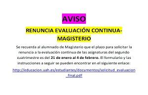 <p>Se recuerda al alumnado de Magisterio que el plazo para solicitar la renuncia a la evaluaci&oacute;n continua de las asignaturas del segundo cuatrimestre es del <strong>21 de enero al 4 de febrero.</strong> El formulario y las instrucciones a seguir se pueden encontrar en el siguiente enlace:</p>  <p><a href=http://educacion.uah.es/estudiantes/documentos/solicitud_evaluacion_final.pdf>http://educacion.uah.es/estudiantes/documentos/solicitud_evaluacion_final.pdf</a></p>