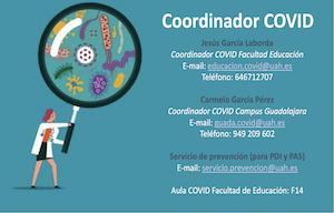 <p><span style=font-size:16px><strong>Jesús García Laborda</strong></span></p>  <ul> <li><span style=font-size:16px>Coordinador COVID Facultad Educación</span></li> <li><span style=font-size:16px>E-mail: <a href=mailto:educacion.covid@uah.es>educacion.covid@uah.es</a></span></li> <li><span style=font-size:16px>Teléfono: </span><span style=color:rgb(33,>646712707</span></li> </ul>  <p><span style=font-size:16px><strong>Carmelo García Pérez</strong></span></p>  <ul> <li><span style=font-size:16px>Coordinador COVID Campus Guadalajara</span></li> <li><span style=font-size:16px>E-mail: <a href=mailto:guada.covid@uah.es>guada.covid@uah.es</a></span></li> <li><span style=font-size:16px>Teléfono: 949 209 602</span></li> </ul>  <p><span style=font-size:16px><strong>Servicio de prevención (para PDI y PAS)</strong></span></p>  <ul> <li><span style=font-size:16px>E-mail: <a href=mailto:servicio.prevencion@uah.es>servicio.prevencion@uah.es</a></span></li> </ul>  <p><span style=font-size:16px><strong>Aula COVID Facultad de Educación: F14</strong></span></p>