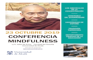 <p>23 OCTUBRE 2019. CONFERENCIA MINDFULNESS</p>  <ul> <li>Los obstaculos de la Concentración - Venerable Dr. Dhammasami</li> <li>17 h. Salón de Actos Facultad de Filosofía. Universidad de Alcalá</li> <li>Inscripción gratuita dpto.educacion@uah.es</li> </ul>  <p></p>